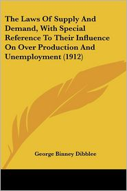 Laws of Supply and Demand, with Special Reference to Their Influence on over Production and Unemployment - George Binney Dibblee