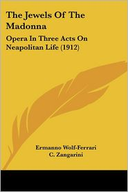 Jewels of the Madonn: Opera in Three Acts on Neapolitan Life (1912) - Ermanno Wolf-Ferrari, C. Zangarini, E. Golisciani