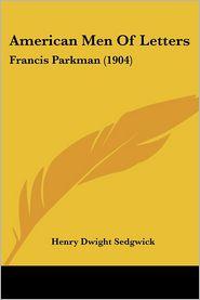 American Men of Letters: Francis Parkman (1904) - Henry Dwight Sedgwick