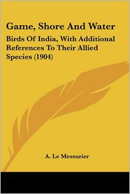 Game, Shore and Water: Birds of India, with Additional References to Their Allied Species (1904) - A. Le Messurier