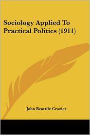 Sociology Applied to Practical Politics - John Beattile Crozier