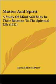 Matter and Spirit: A Study of Mind and Body in Their Relation to the Spiritual Life (1922) - James Bissett Pratt
