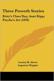Three Proverb Stories: Kitty's Class Day; Aunt Kipp; Psyche's Art (1878) - Louisa May Alcott, Augustus Hoppin (Illustrator)