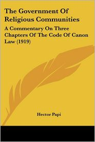 The Government of Religious Communities: A Commentary on Three Chapters of the Code of Canon Law (1919) - Hector Papi