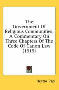The Government of Religious Communities: A Commentary on Three Chapters of the Code of Canon Law (1919)