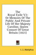 The Royal Exile V2: Or Memoirs of the Public and Private Life of Her Majesty Caroline, Queen Consort of Great Britain (1821)