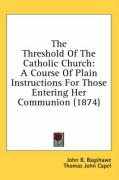 The Threshold of the Catholic Church: A Course of Plain Instructions for Those Entering Her Communion (1874)