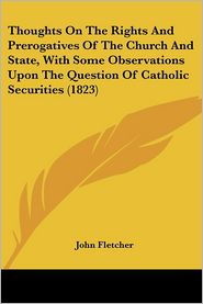 Thoughts on the Rights and Prerogatives of the Church and State, with Some Observations Upon the Question of Catholic Securities (1823) - John Fletcher