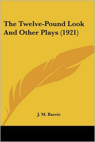 The Twelve-Pound Look and Other Plays - J. M. Barrie