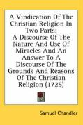 A  Vindication of the Christian Religion in Two Parts: A Discourse of the Nature and Use of Miracles and an Answer to a Discourse of the Grounds and