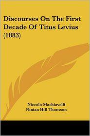 Discourses on the First Decade of Titus Livius (1883) - Niccolo Machiavelli, Ninian Hill Thomson (Translator)