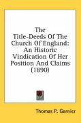 The Title-Deeds of the Church of England: An Historic Vindication of Her Position and Claims (1890)