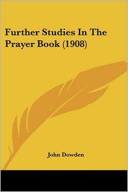 Further Studies In The Prayer Book (1908) - John Dowden