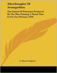 Afterthoughts of Armageddon: The Gamut of Emotions Produced by the War, Pointing a Moral That Is Not Too Obvious (1919) - L. Moore Cosgrave