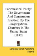Ecclesiastical Polity: The Government and Communion Practiced by the Congregational Churches in the United States (1872)