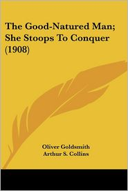 The Good-Natured Man; She Stoops To Conquer (1908) - Oliver Goldsmith, Arthur S. Collins (Editor)