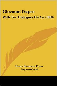 Giovanni Dupre: With Two Dialogues on Art (1888) - Augusto Conti, Henry Simmons Frieze (Translator)