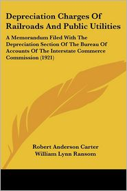 Depreciation Charges of Railroads and Public Utilities: A Memorandum Filed with the Depreciation Section of the Bureau of Accounts of the Interstate C - Robert Anderson Carter, William Lynn Ransom