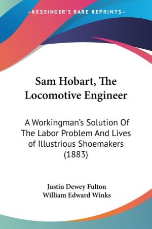 Sam Hobart, The Locomotive Engineer: A Workingman's Solution Of The Labor Problem And Lives of Illustrious Shoemakers (1883) - Justin Dewey Fulton, William Edward Winks