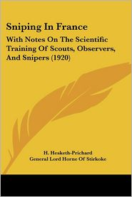 Sniping in France: With Notes on the Scientific Training of Scouts, Observers, and Snipers (1920) - H. Hesketh-Prichard, Foreword by General Lord Horne of Stirkoke