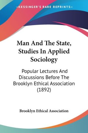 Man And The State, Studies In Applied Sociology: Popular Lectures And Discussions Before The Brooklyn Ethical Association (1892) - Brooklyn Ethical Association (Editor)