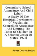 Compulsory School Attendance and Child Labor: A Study of the Historical Development of Regulations Compelling Attendance and Limiting the Labor of Chi