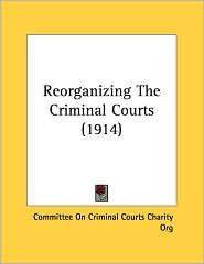 Reorganizing The Criminal Courts (1914) - Committee On Criminal Courts Charity Org