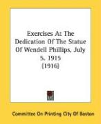 Exercises at the Dedication of the Statue of Wendell Phillips, July 5, 1915 (1916)