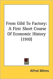 From Gild to Factory: A First Short Course of Economic History (1910) - Alfred Milnes