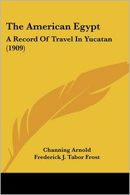 The American Egypt: A Record of Travel in Yucatan (1909) - Channing Arnold, Frederick J. Tabor Frost