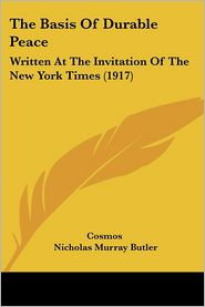 The Basis of Durable Peace: Written at the Invitation of the New York Times (1917) - Cosmos, Nicholas Murray Butler
