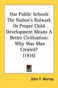 Our Public Schools the Nation's Bulwark or Proper Child Development Means a Better Civilization: Why Was Man Created? (1916)