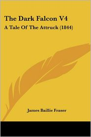 The Dark Falcon V4: A Tale of the Attruck (1844) - James Baillie Fraser