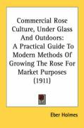 Commercial Rose Culture, Under Glass and Outdoors: A Practical Guide to Modern Methods of Growing the Rose for Market Purposes (1911)