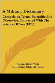 A Military Dictionary: Comprising Terms, Scientific and Otherwise, Connected with the Science of War (1876) - George Elliot Voyle (Editor), G. De Saint-Clair-Stevenson (Editor)