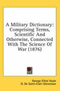 A Military Dictionary: Comprising Terms, Scientific and Otherwise, Connected with the Science of War (1876)