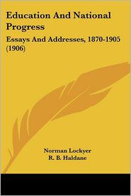Education and National Progress: Essays and Addresses, 1870-1905 (1906) - Norman Lockyer, R.B. Haldane (Introduction)