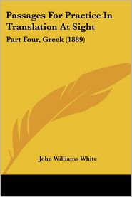 Passages for Practice in Translation at Sight: Part Four, Greek (1889) - John Williams White