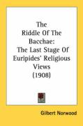 The Riddle of the Bacchae: The Last Stage of Euripides' Religious Views (1908)