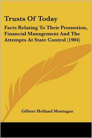Trusts of Today: Facts Relating to Their Promotion, Financial Management and the Attempts at State Control (1904) - Gilbert Holland Montague