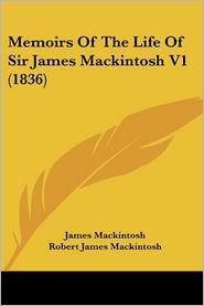 Memoirs of the Life of Sir James Mackintosh V1 (1836) - James Mackintosh, Robert James Mackintosh (Editor)