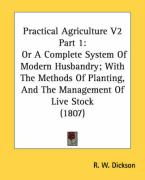 Practical Agriculture V2 Part 1: Or a Complete System of Modern Husbandry; With the Methods of Planting, and the Management of Live Stock (1807)