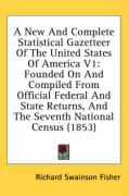 A  New and Complete Statistical Gazetteer of the United States of America V1: Founded on and Compiled from Official Federal and State Returns, and th