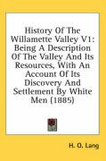 History of the Willamette Valley V1: Being a Description of the Valley and Its Resources, with an Account of Its Discovery and Settlement by White Men