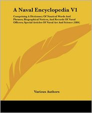 A Naval Encyclopedia V1: Comprising a Dictionary of Nautical Words and Phrases; Biographical Notices, and Records of Naval Officers; Special Ar - ~ Various Authors