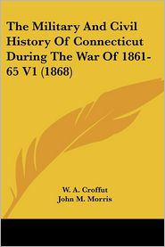 The Military and Civil History of Connecticut During the War of 1861-65 V1 (1868) - W.A. Croffut, John M. Morris