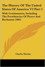 The History of the United States of America V2 Part 1: With Continuation, Including the Presidencies of Pierce and Buchanan (1861) - Charles MacKay