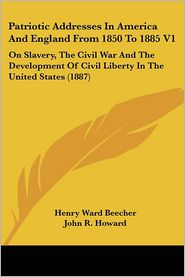 Patriotic Addresses in America and England from 1850 to 1885 V1: On Slavery, the Civil War and the Development of Civil Liberty in the United States ( - Henry Ward Beecher, John R. Howard (Editor)