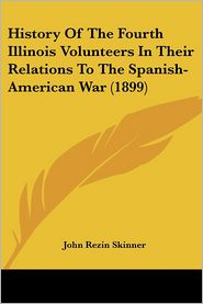 History of the Fourth Illinois Volunteers in Their Relations to the Spanish-American War - John Rezin Skinner