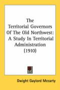 The Territorial Governors of the Old Northwest: A Study in Territorial Administration (1910)
